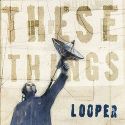 Looper: These Things (Deluxe Box Set)