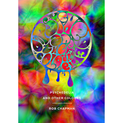 Rob Chapman: Psychedelia and Other Colours