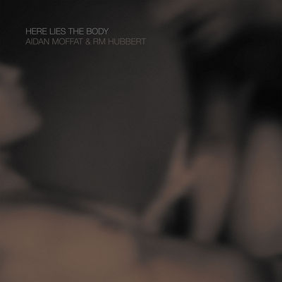 Aidan Moffat & RM Hubbert: Here Lies The Body
