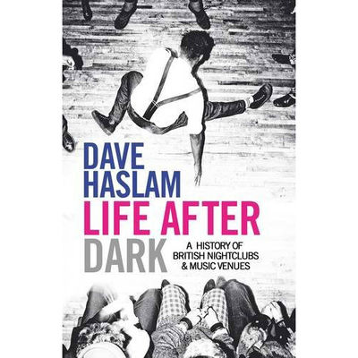 Dave Haslam: Life After Dark: A History of British Nightclubs & Music Venues