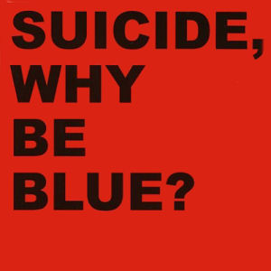 Suicide: Why Be Blue?
