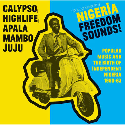 Soul Jazz Record Presents: Nigeria Freedom Sounds! Calypso, Highlife, Juju & Apala: Popular Music And The Birth Of Independent Nigeria 1960-63'