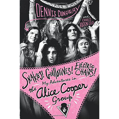 Dennis Dunaway & Chris Hodenfield: Snakes! Guillotines! Electric Chairs!: My Adventures in the Alice Cooper Band: Signed
