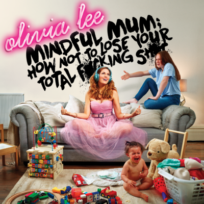 Mindful Mum and Olivia Lee : How Not to Lose Your Fucking Shit