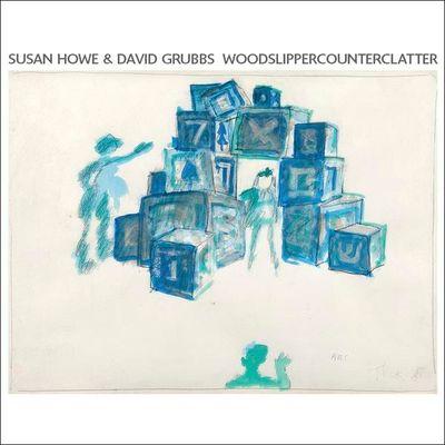 Susan Howe & David Grubbs: WOODSLIPPERCOUNTERCLATTER