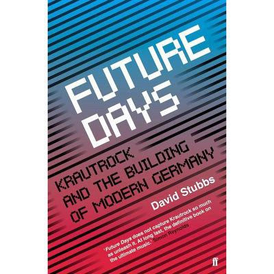 David Stubbs: Future Days: Krautrock and the Building of Modern Germany
