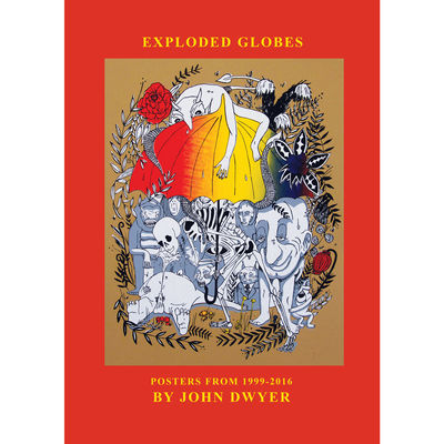 John Dwyer: Exploded Globes: An Anotated Collection Of Posters 1999-2016