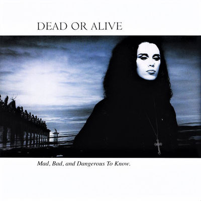 Dead Or Alive: Mad Bad & Dangerous To Know