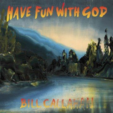 Bill Callahan: Have Fun With God