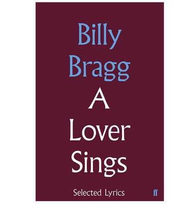 Billy Bragg: A Lover Sings: Selected Lyrics