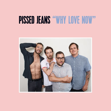 Pissed Jeans: Why Love Now