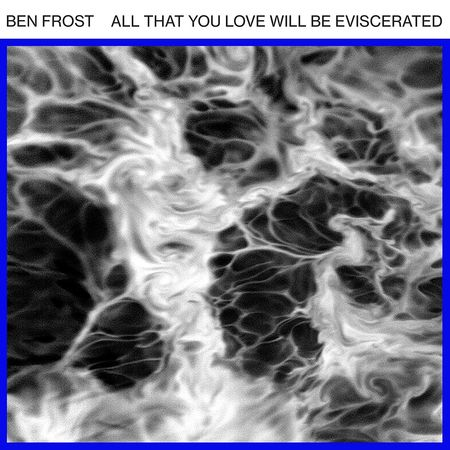 Ben Frost: All That You Love Will Be Eviscerated