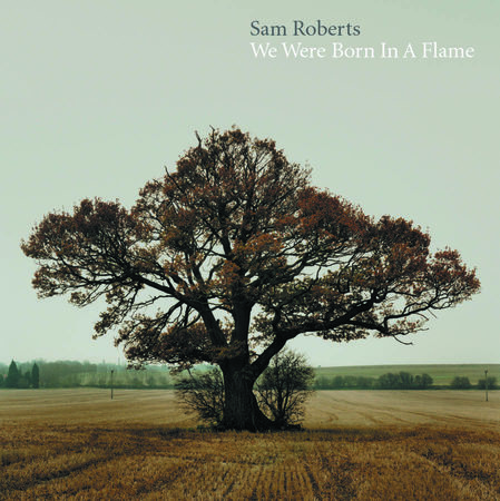 Sam Roberts: We Were Born in a Flame