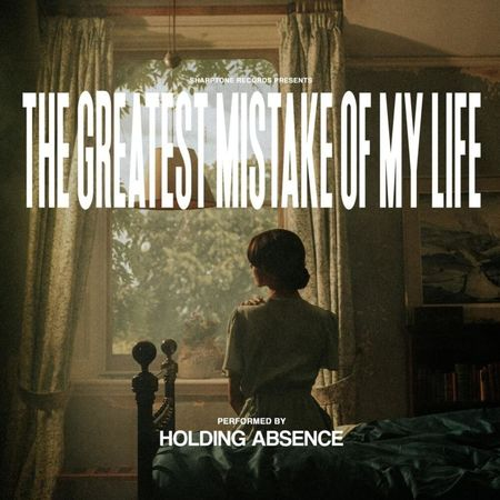 Holding Absence: The Greatest Mistake Of My Life
