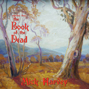 Mick Harvey: Sketches From The Book Of The Dead