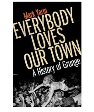 Mark Yarm: Everybody Loves Our Town: A History of Grunge