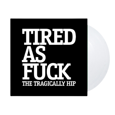 The Tragically Hip: Tired As Fuck 7