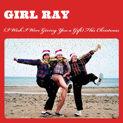 Girl Ray: (I Wish I Were Giving You A Gift) This Christmas