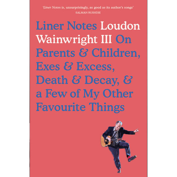 Loudon Wainwright III: Liner Notes: On Parents & Children, Exes and Excess, Death & Decay, & a Few of My Other Favorite Things: Signed