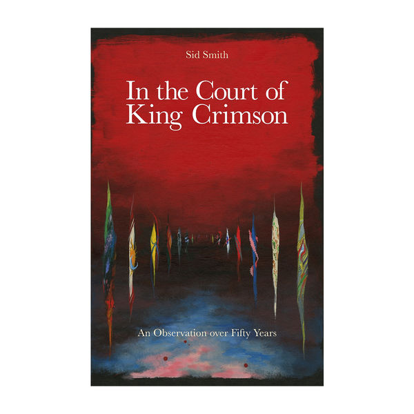 Sid Smith: In the Court of King Crimson: An Observation Over 50 Years Hardback Book