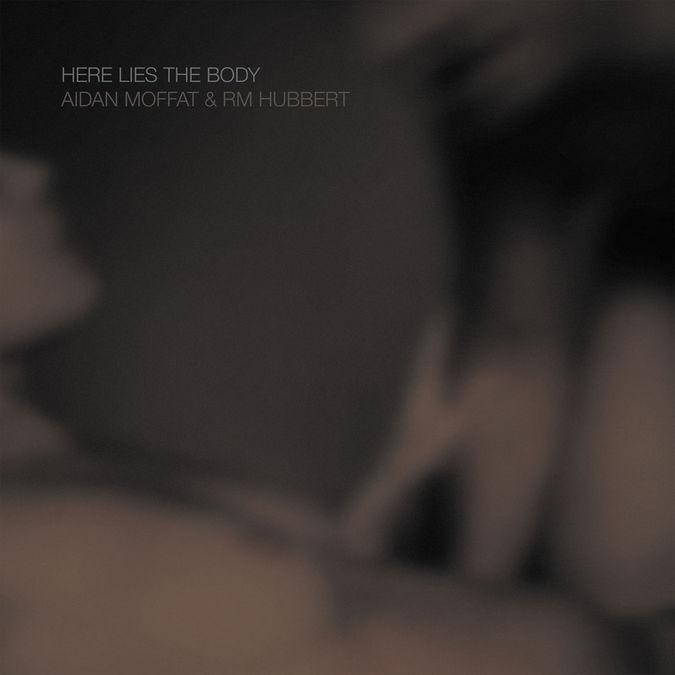 Aidan Moffat & RM Hubbert: Here Lies The Body